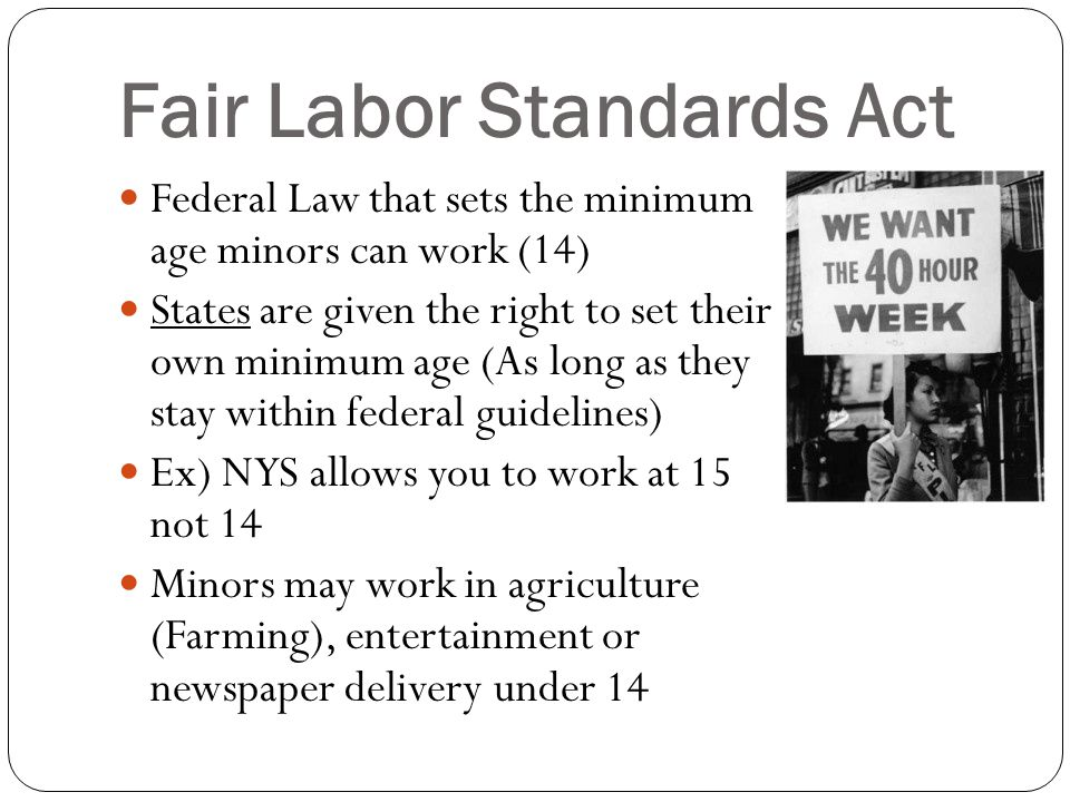 Fair Labor Standards Act Federal Law that sets the minimum age minors can work (14) States are given the right to set their own minimum age (As long as they stay within federal guidelines) Ex) NYS allows you to work at 15 not 14 Minors may work in agriculture (Farming), entertainment or newspaper delivery under 14