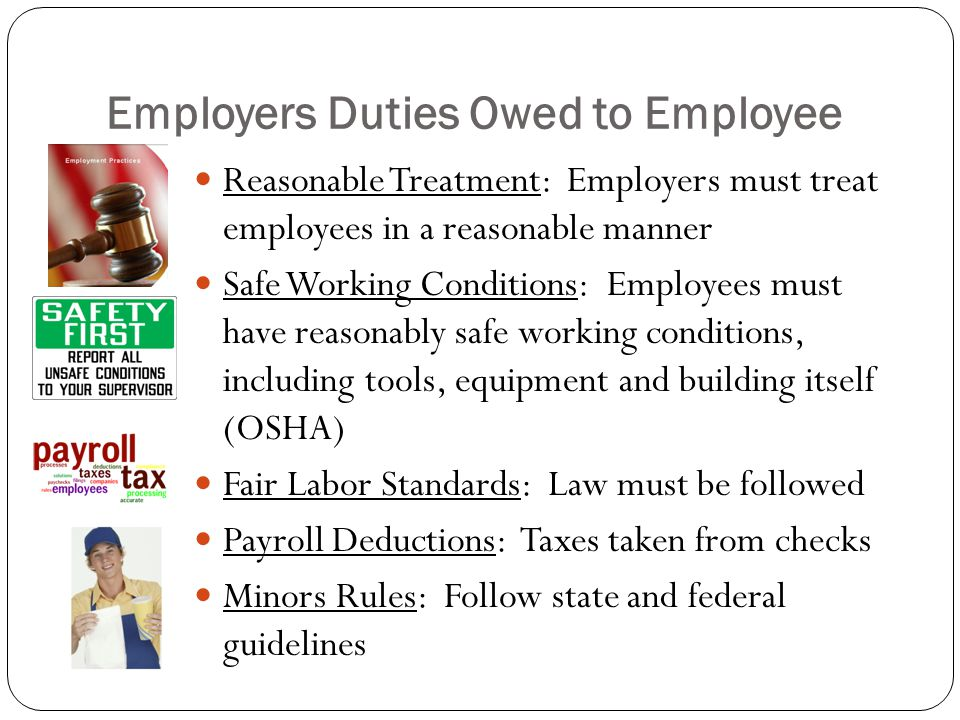 Employers Duties Owed to Employee Reasonable Treatment: Employers must treat employees in a reasonable manner Safe Working Conditions: Employees must have reasonably safe working conditions, including tools, equipment and building itself (OSHA) Fair Labor Standards: Law must be followed Payroll Deductions: Taxes taken from checks Minors Rules: Follow state and federal guidelines