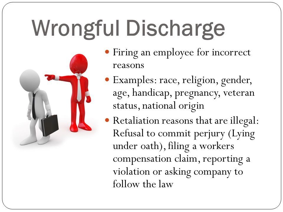 Wrongful Discharge Firing an employee for incorrect reasons Examples: race, religion, gender, age, handicap, pregnancy, veteran status, national origin Retaliation reasons that are illegal: Refusal to commit perjury (Lying under oath), filing a workers compensation claim, reporting a violation or asking company to follow the law