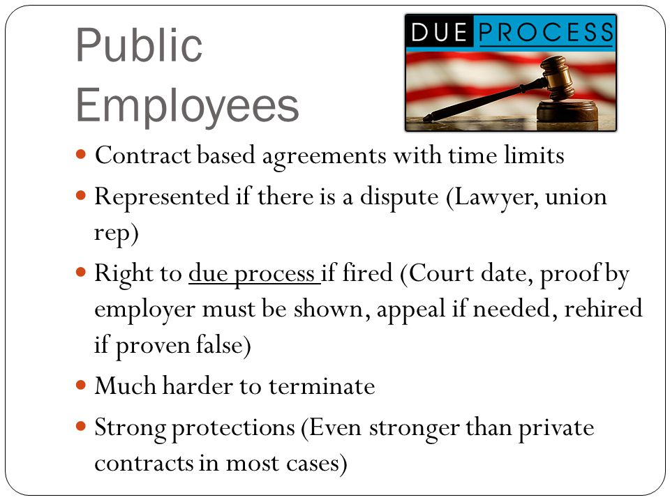 Public Employees Contract based agreements with time limits Represented if there is a dispute (Lawyer, union rep) Right to due process if fired (Court date, proof by employer must be shown, appeal if needed, rehired if proven false) Much harder to terminate Strong protections (Even stronger than private contracts in most cases)