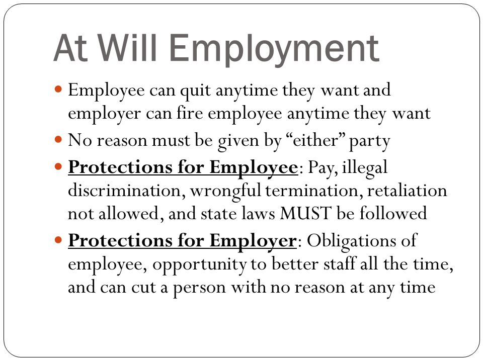 At Will Employment Employee can quit anytime they want and employer can fire employee anytime they want No reason must be given by either party Protections for Employee: Pay, illegal discrimination, wrongful termination, retaliation not allowed, and state laws MUST be followed Protections for Employer: Obligations of employee, opportunity to better staff all the time, and can cut a person with no reason at any time