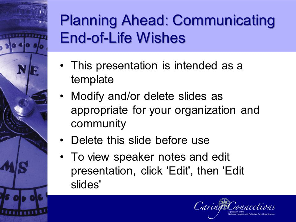 Planning Ahead: Communicating End-of-Life Wishes This presentation is intended as a template Modify and/or delete slides as appropriate for your organization and community Delete this slide before use To view speaker notes and edit presentation, click Edit , then Edit slides