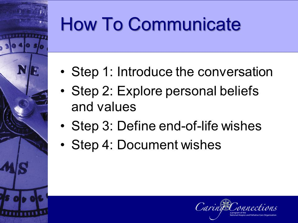 How To Communicate Step 1: Introduce the conversation Step 2: Explore personal beliefs and values Step 3: Define end-of-life wishes Step 4: Document wishes