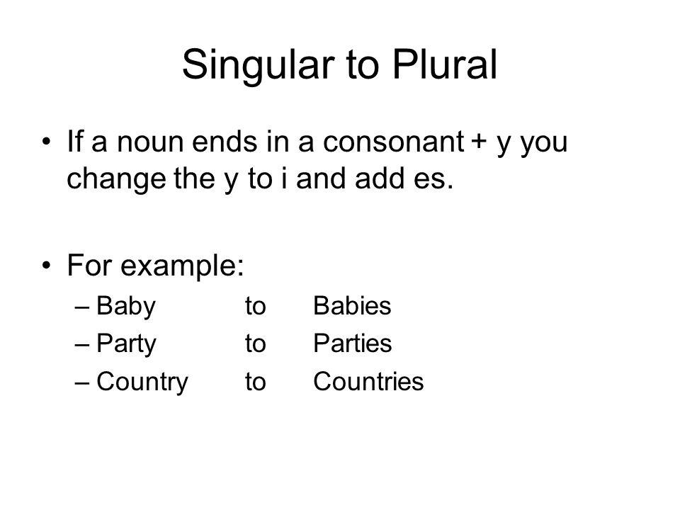 Singular to Plural If a noun ends in a consonant + y you change the y to i and add es.
