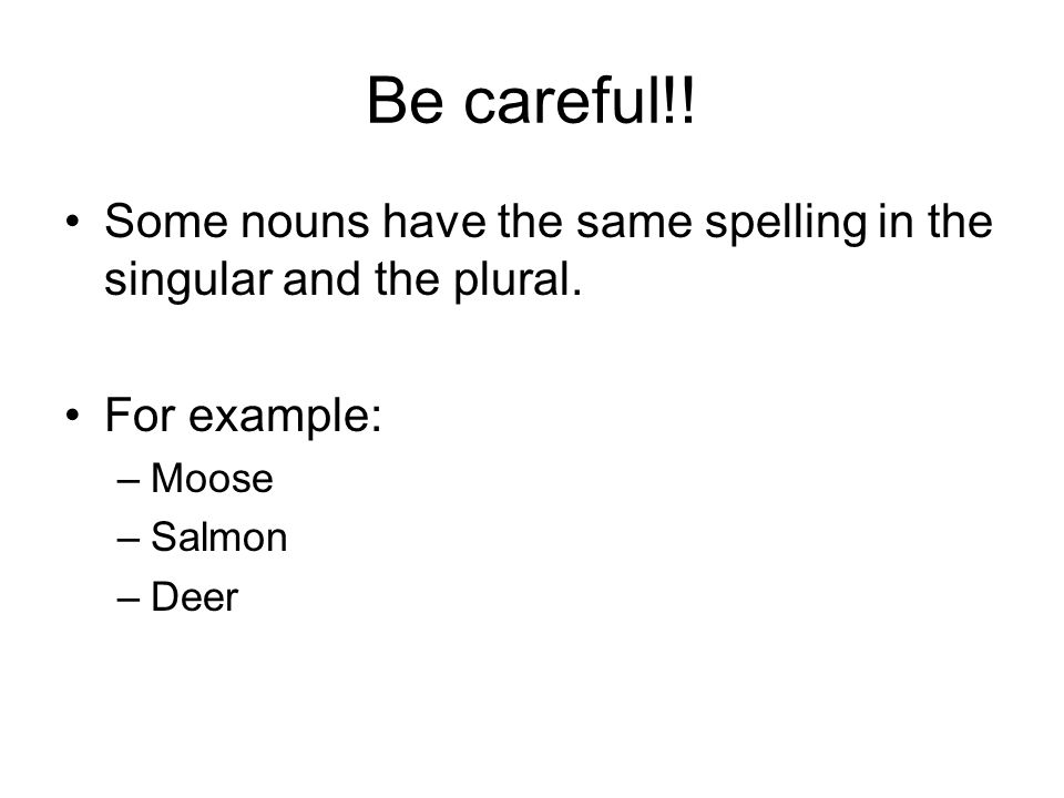Be careful!. Some nouns have the same spelling in the singular and the plural.