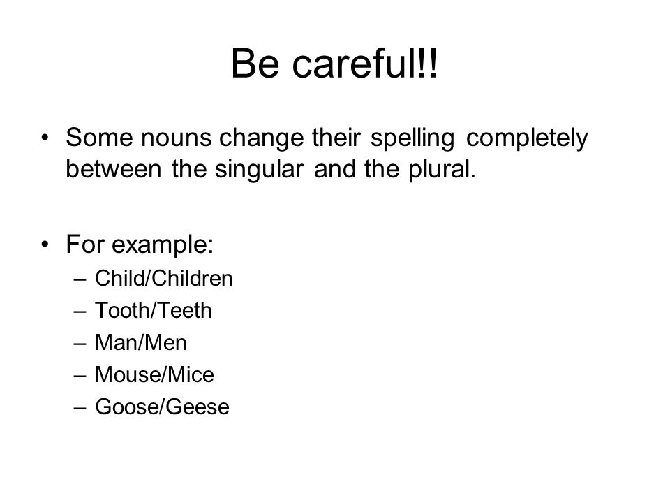 Be careful!. Some nouns change their spelling completely between the singular and the plural.