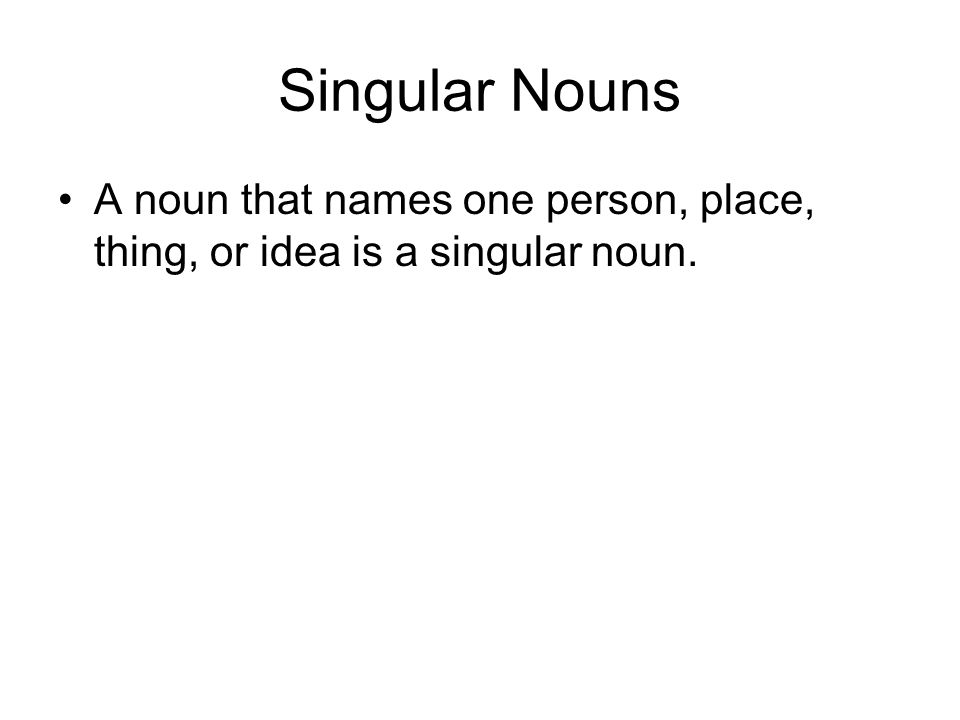 Singular Nouns A noun that names one person, place, thing, or idea is a singular noun.