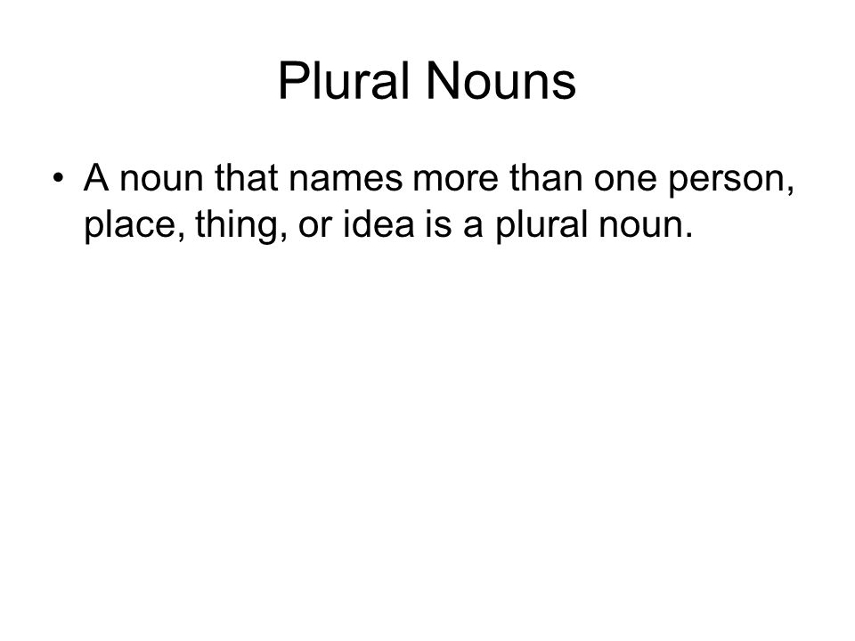 Plural Nouns A noun that names more than one person, place, thing, or idea is a plural noun.