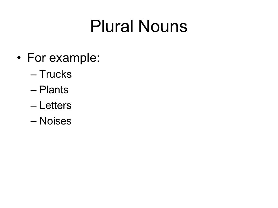 Plural Nouns For example: –Trucks –Plants –Letters –Noises