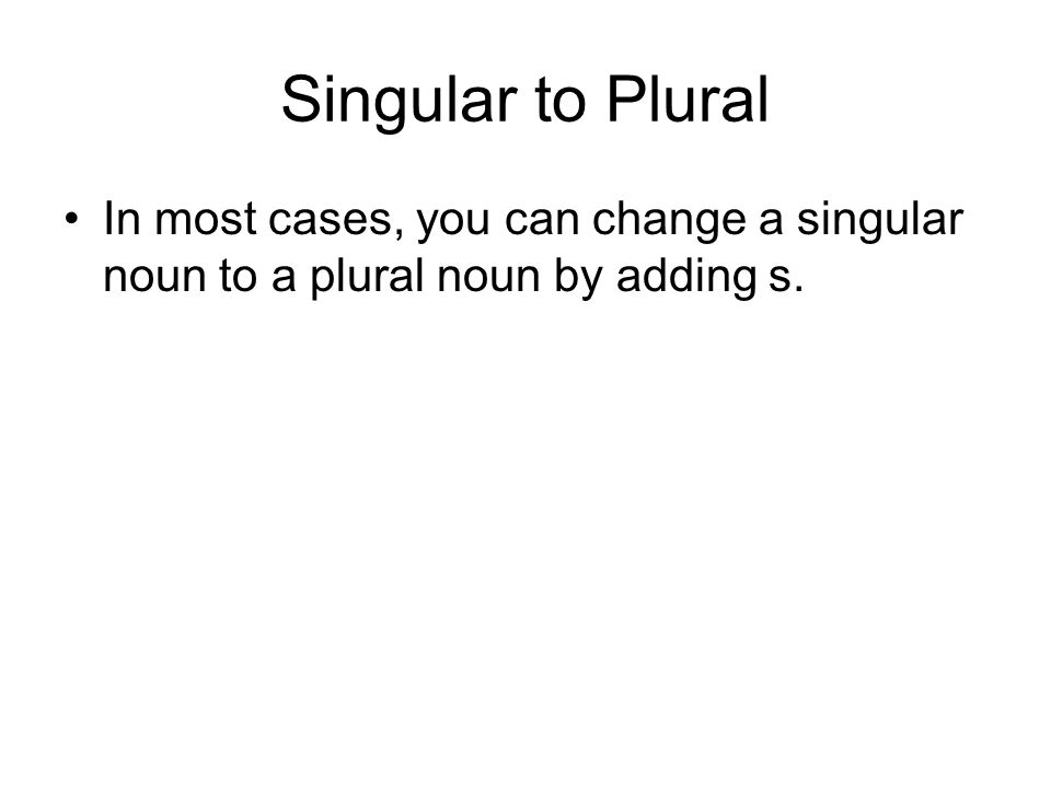 Singular to Plural In most cases, you can change a singular noun to a plural noun by adding s.