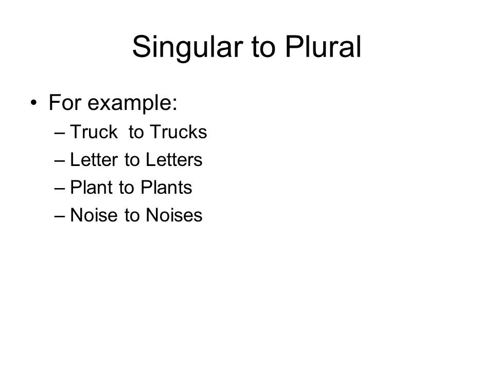 Singular to Plural For example: –Truckto Trucks –Letter to Letters –Plant to Plants –Noise to Noises
