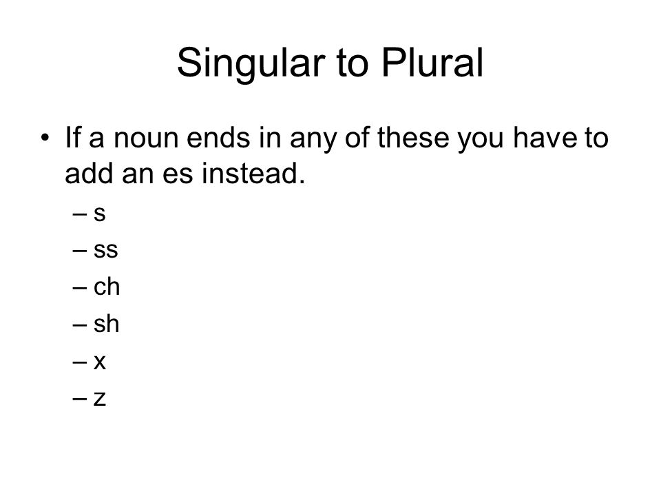 Singular to Plural If a noun ends in any of these you have to add an es instead.