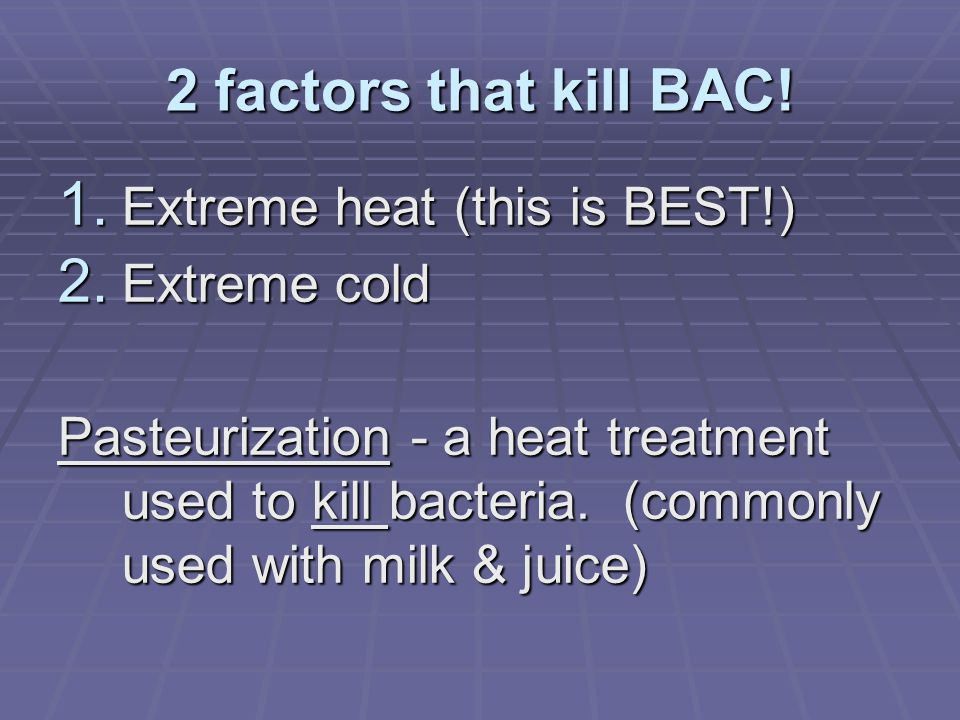 3 Conditions BAC need to live 1. Warmth 2. Moisture 3. Nutrients