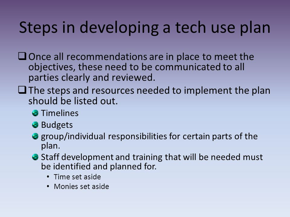 Steps in developing a tech use plan  Once all recommendations are in place to meet the objectives, these need to be communicated to all parties clearly and reviewed.