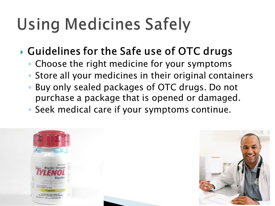  Guidelines for the Safe use of OTC drugs ◦ Choose the right medicine for your symptoms ◦ Store all your medicines in their original containers ◦ Buy only sealed packages of OTC drugs.