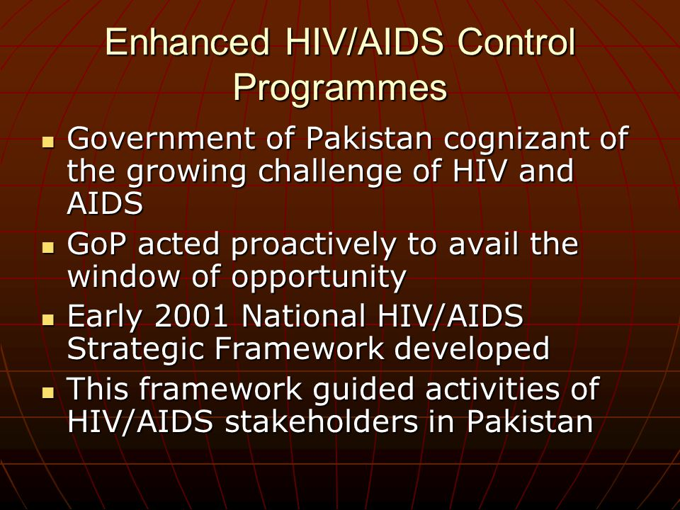 Enhanced HIV/AIDS Control Programmes Government of Pakistan cognizant of the growing challenge of HIV and AIDS Government of Pakistan cognizant of the growing challenge of HIV and AIDS GoP acted proactively to avail the window of opportunity GoP acted proactively to avail the window of opportunity Early 2001 National HIV/AIDS Strategic Framework developed Early 2001 National HIV/AIDS Strategic Framework developed This framework guided activities of HIV/AIDS stakeholders in Pakistan This framework guided activities of HIV/AIDS stakeholders in Pakistan