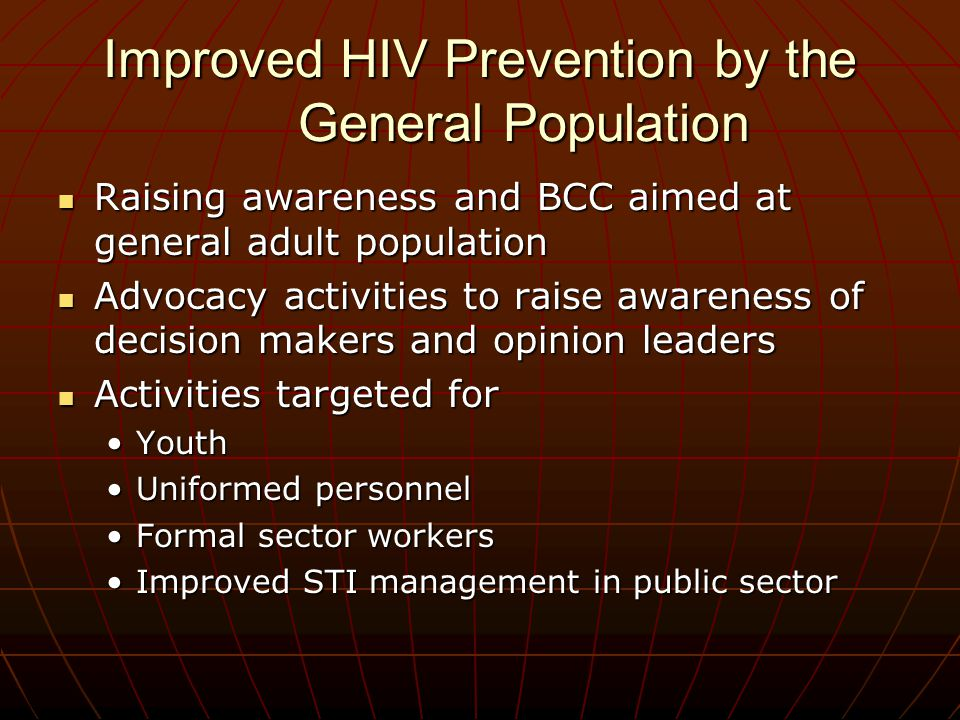 Improved HIV Prevention by the General Population Raising awareness and BCC aimed at general adult population Raising awareness and BCC aimed at general adult population Advocacy activities to raise awareness of decision makers and opinion leaders Advocacy activities to raise awareness of decision makers and opinion leaders Activities targeted for Activities targeted for YouthYouth Uniformed personnelUniformed personnel Formal sector workersFormal sector workers Improved STI management in public sectorImproved STI management in public sector