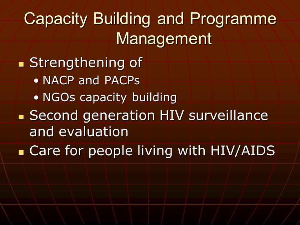 Capacity Building and Programme Management Strengthening of Strengthening of NACP and PACPsNACP and PACPs NGOs capacity buildingNGOs capacity building Second generation HIV surveillance and evaluation Second generation HIV surveillance and evaluation Care for people living with HIV/AIDS Care for people living with HIV/AIDS