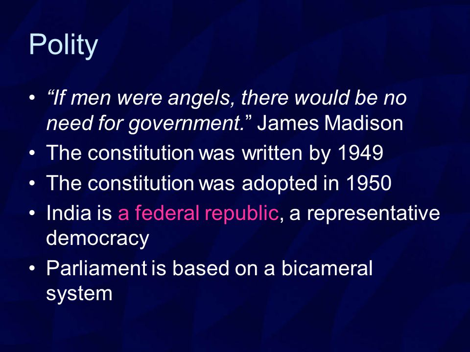 Polity If men were angels, there would be no need for government. James Madison The constitution was written by 1949 The constitution was adopted in 1950 India is a federal republic, a representative democracy Parliament is based on a bicameral system