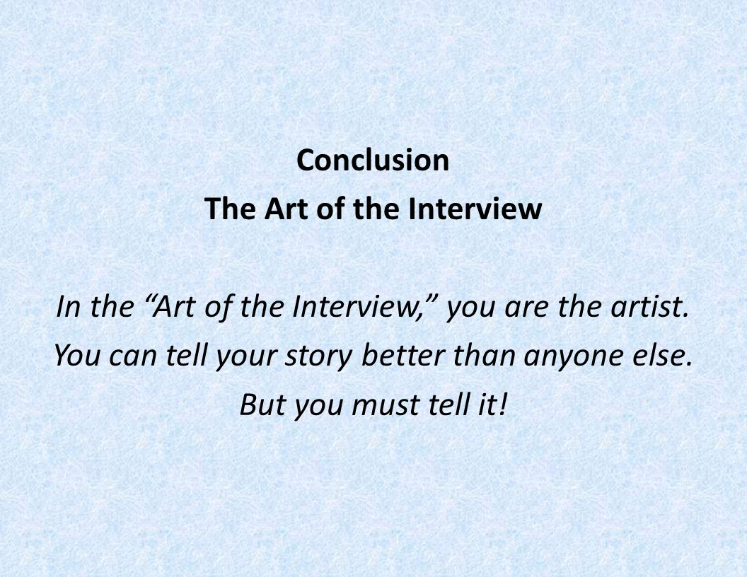 Conclusion The Art of the Interview In the Art of the Interview, you are the artist.