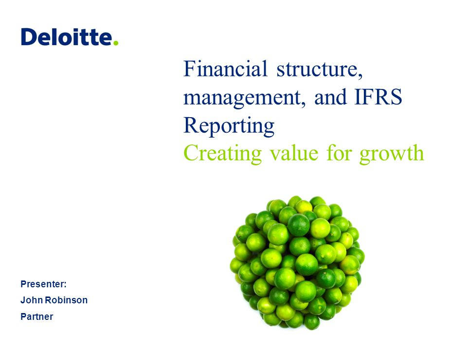 Financial structure, management, and IFRS Reporting Creating value for growth Presenter: John Robinson Partner