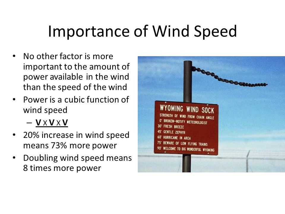 Importance of Wind Speed No other factor is more important to the amount of power available in the wind than the speed of the wind Power is a cubic function of wind speed – V X V X V 20% increase in wind speed means 73% more power Doubling wind speed means 8 times more power