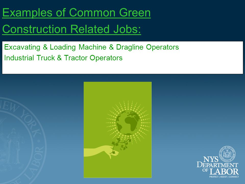 Examples of Common Green Construction Related Jobs: Electricians Insulation Workers, Floor, Ceiling, and Wall Plumbers, Pipefitters, and Steamfitters Sheet Metal Workers Structural Iron & Steel Workers Helpers – Carpenters Helpers – Electricians Helpers – Pipelayers, Plumbers, Pipefitters, & Steamfitters Construction & Building Inspectors Hazardous Materials Removal Workers Heating, Air Conditioning, & Refrigeration Mechanics & Installers Welders, Cutters, Solderers, & Brazers