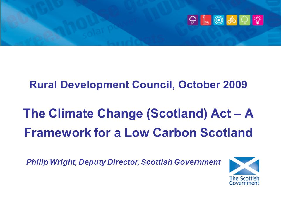 Rural Development Council, October 2009 The Climate Change (Scotland) Act – A Framework for a Low Carbon Scotland Philip Wright, Deputy Director, Scottish Government