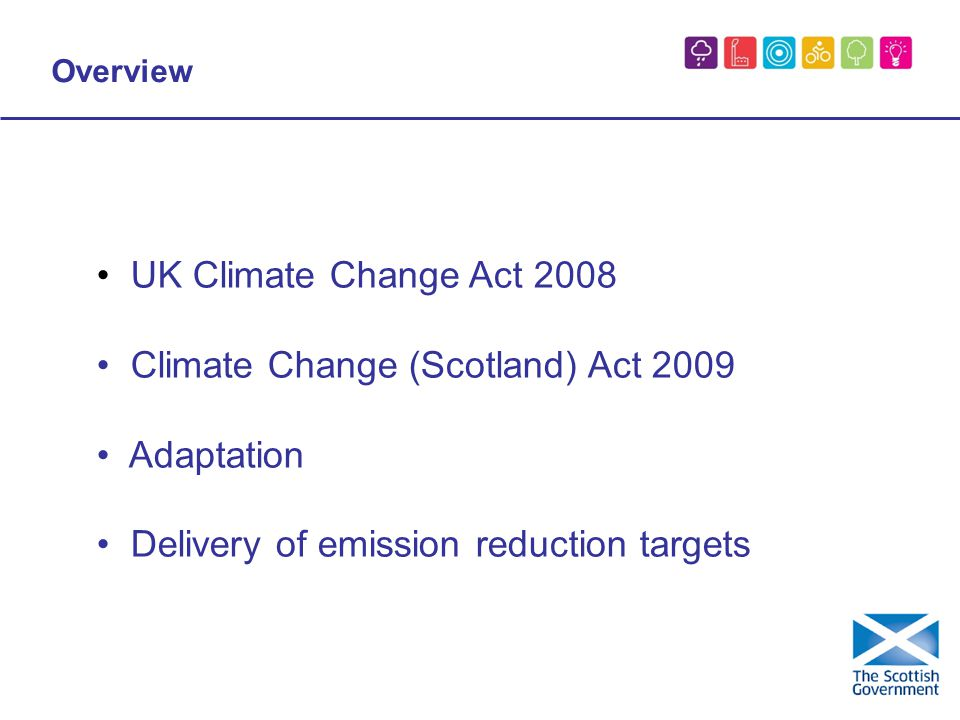 Overview UK Climate Change Act 2008 Climate Change (Scotland) Act 2009 Adaptation Delivery of emission reduction targets