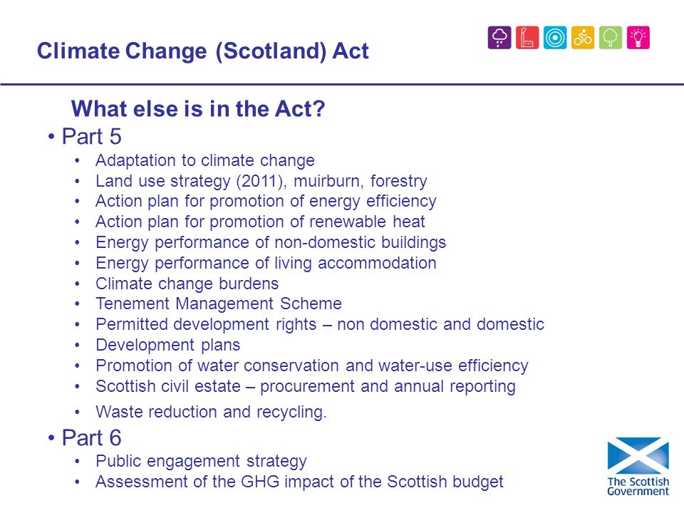 Climate Change (Scotland) Act Part 5 Adaptation to climate change Land use strategy (2011), muirburn, forestry Action plan for promotion of energy efficiency Action plan for promotion of renewable heat Energy performance of non-domestic buildings Energy performance of living accommodation Climate change burdens Tenement Management Scheme Permitted development rights – non domestic and domestic Development plans Promotion of water conservation and water-use efficiency Scottish civil estate – procurement and annual reporting Waste reduction and recycling.