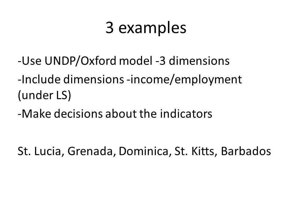 3 examples -Use UNDP/Oxford model -3 dimensions -Include dimensions -income/employment (under LS) -Make decisions about the indicators St.