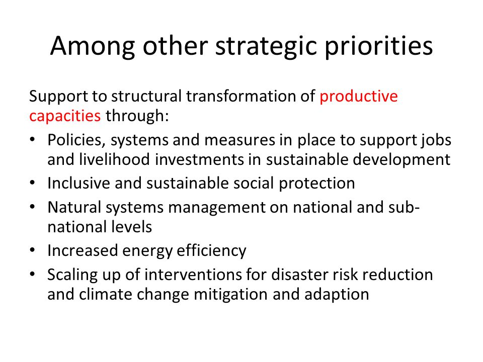 Among other strategic priorities Support to structural transformation of productive capacities through: Policies, systems and measures in place to support jobs and livelihood investments in sustainable development Inclusive and sustainable social protection Natural systems management on national and sub- national levels Increased energy efficiency Scaling up of interventions for disaster risk reduction and climate change mitigation and adaption