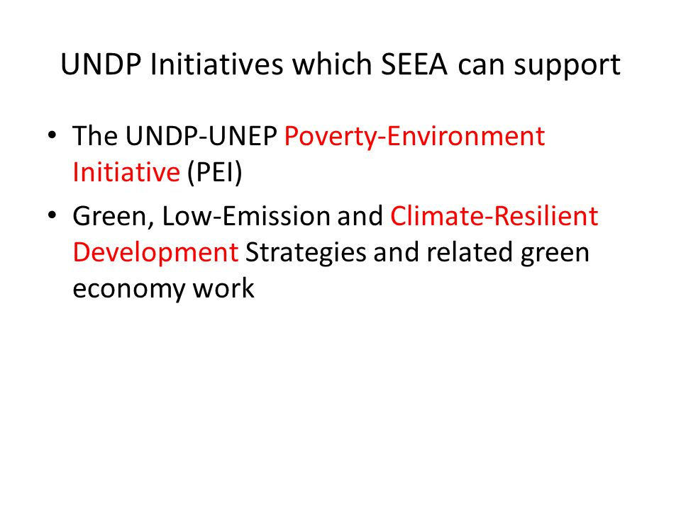 UNDP Initiatives which SEEA can support The UNDP-UNEP Poverty-Environment Initiative (PEI) Green, Low-Emission and Climate-Resilient Development Strategies and related green economy work
