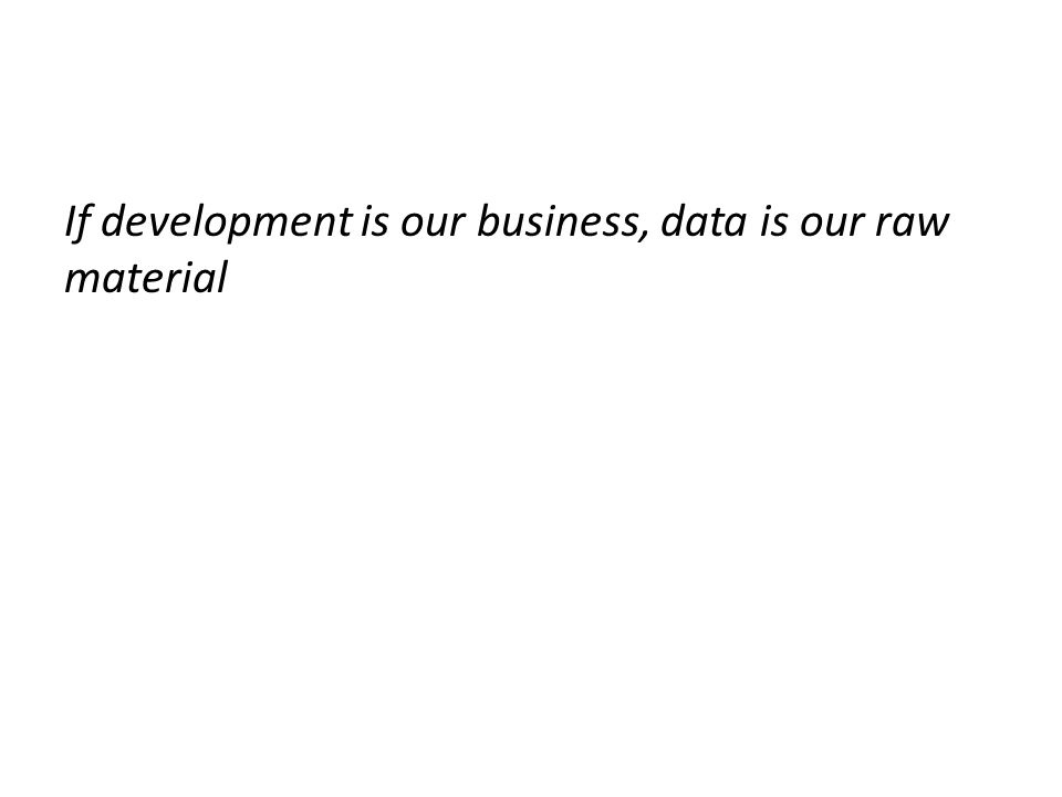 If development is our business, data is our raw material
