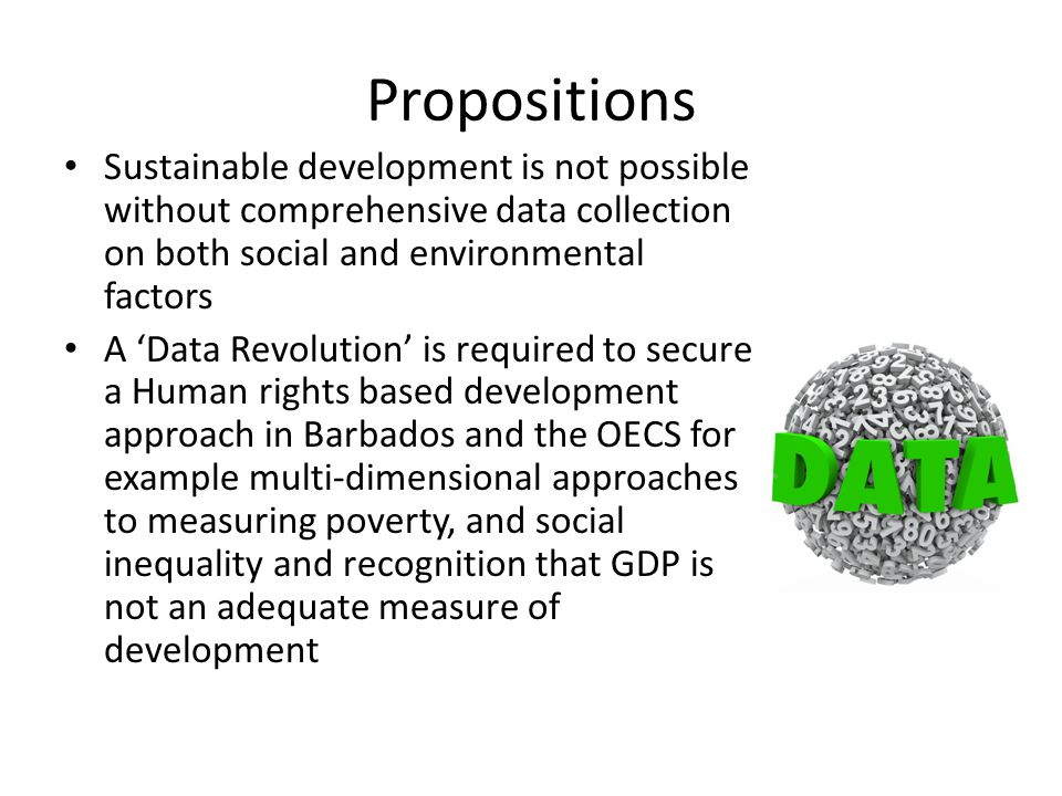 Propositions Sustainable development is not possible without comprehensive data collection on both social and environmental factors A 'Data Revolution' is required to secure a Human rights based development approach in Barbados and the OECS for example multi-dimensional approaches to measuring poverty, and social inequality and recognition that GDP is not an adequate measure of development
