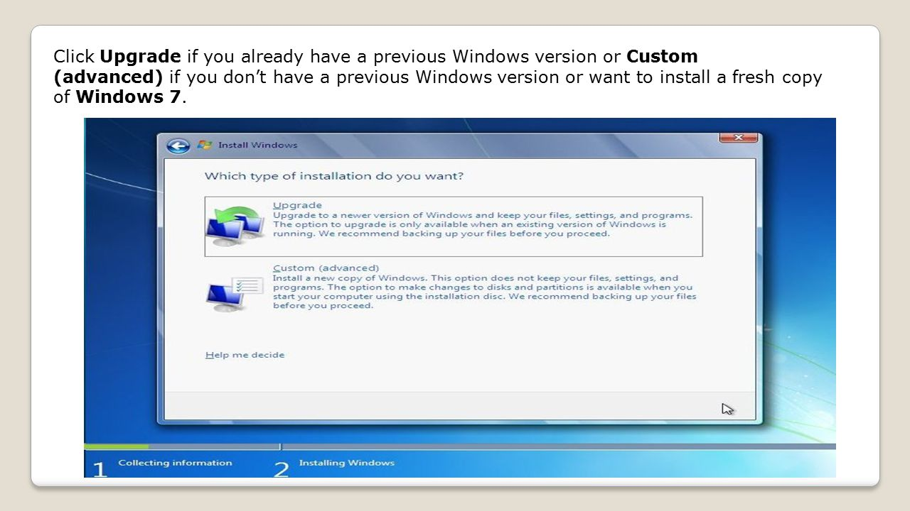 Click Upgrade if you already have a previous Windows version or Custom (advanced) if you don't have a previous Windows version or want to install a fresh copy of Windows 7.