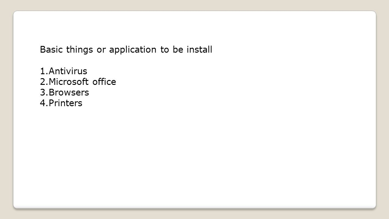 Basic things or application to be install 1.Antivirus 2.Microsoft office 3.Browsers 4.Printers