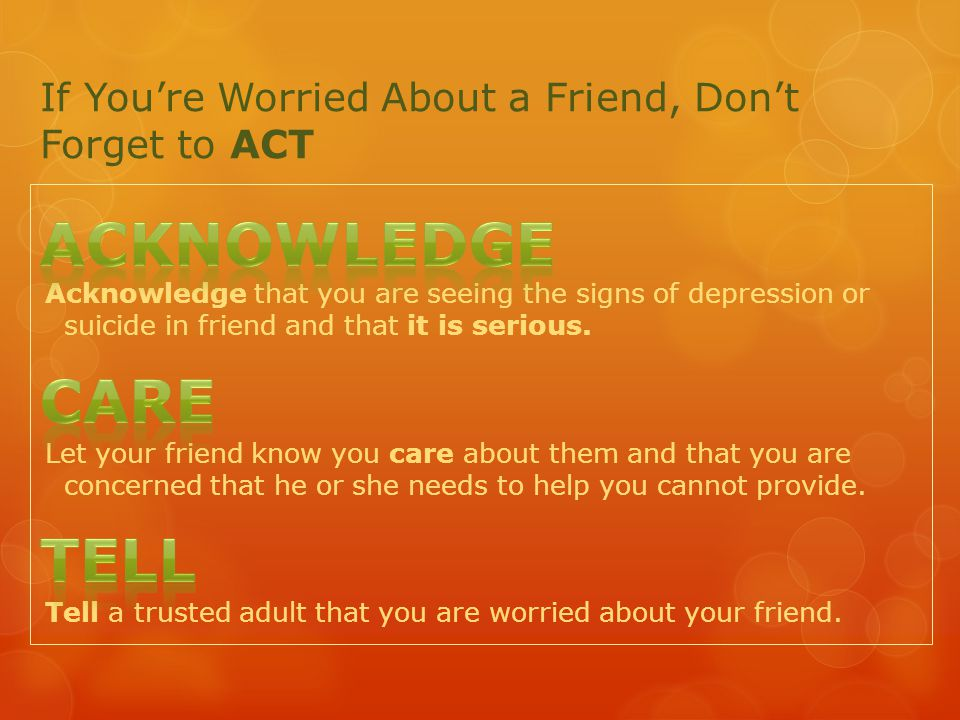 If You're Worried About a Friend, Don't Forget to ACT Acknowledge that you are seeing the signs of depression or suicide in friend and that it is serious.