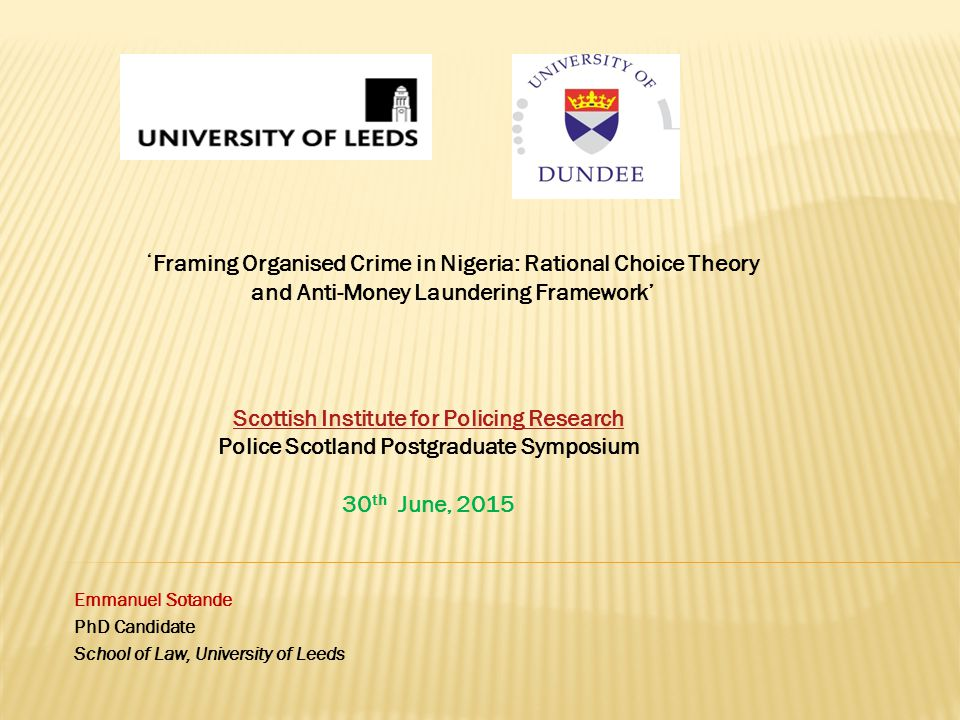 Emmanuel Sotande PhD Candidate School of Law, University of Leeds Scottish Institute for Policing Research Scottish Institute for Policing Research Police Scotland Postgraduate Symposium 30 th June, 2015 ' Framing Organised Crime in Nigeria: Rational Choice Theory and Anti-Money Laundering Framework'