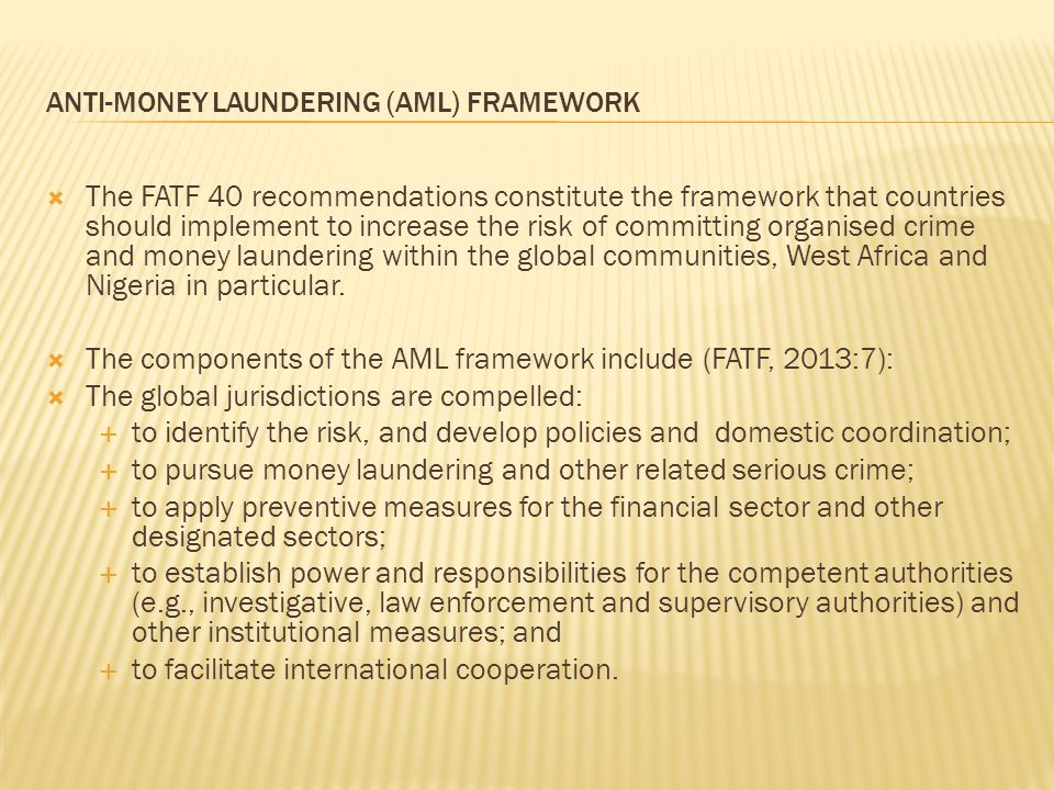 ANTI-MONEY LAUNDERING (AML) FRAMEWORK  The FATF 40 recommendations constitute the framework that countries should implement to increase the risk of committing organised crime and money laundering within the global communities, West Africa and Nigeria in particular.