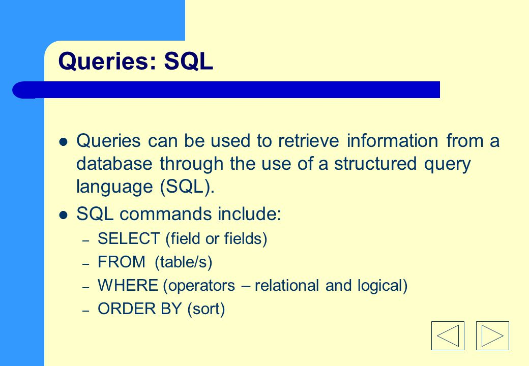 Queries: SQL Queries can be used to retrieve information from a database through the use of a structured query language (SQL).