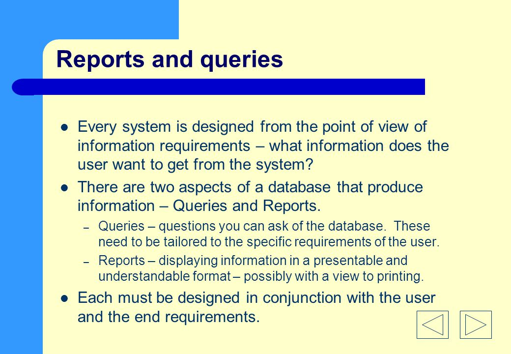 Reports and queries Every system is designed from the point of view of information requirements – what information does the user want to get from the system.