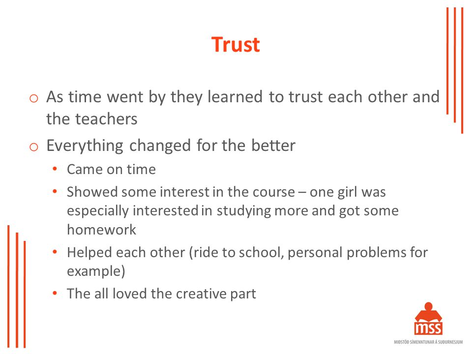 Trust o As time went by they learned to trust each other and the teachers o Everything changed for the better Came on time Showed some interest in the course – one girl was especially interested in studying more and got some homework Helped each other (ride to school, personal problems for example) The all loved the creative part