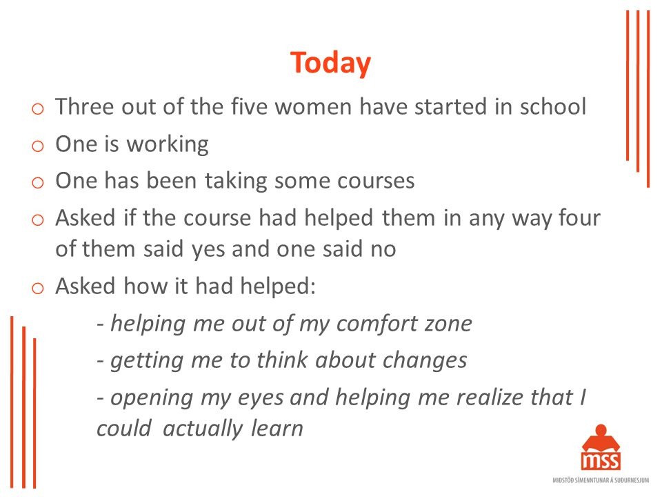 Today o Three out of the five women have started in school o One is working o One has been taking some courses o Asked if the course had helped them in any way four of them said yes and one said no o Asked how it had helped: - helping me out of my comfort zone - getting me to think about changes - opening my eyes and helping me realize that I could actually learn