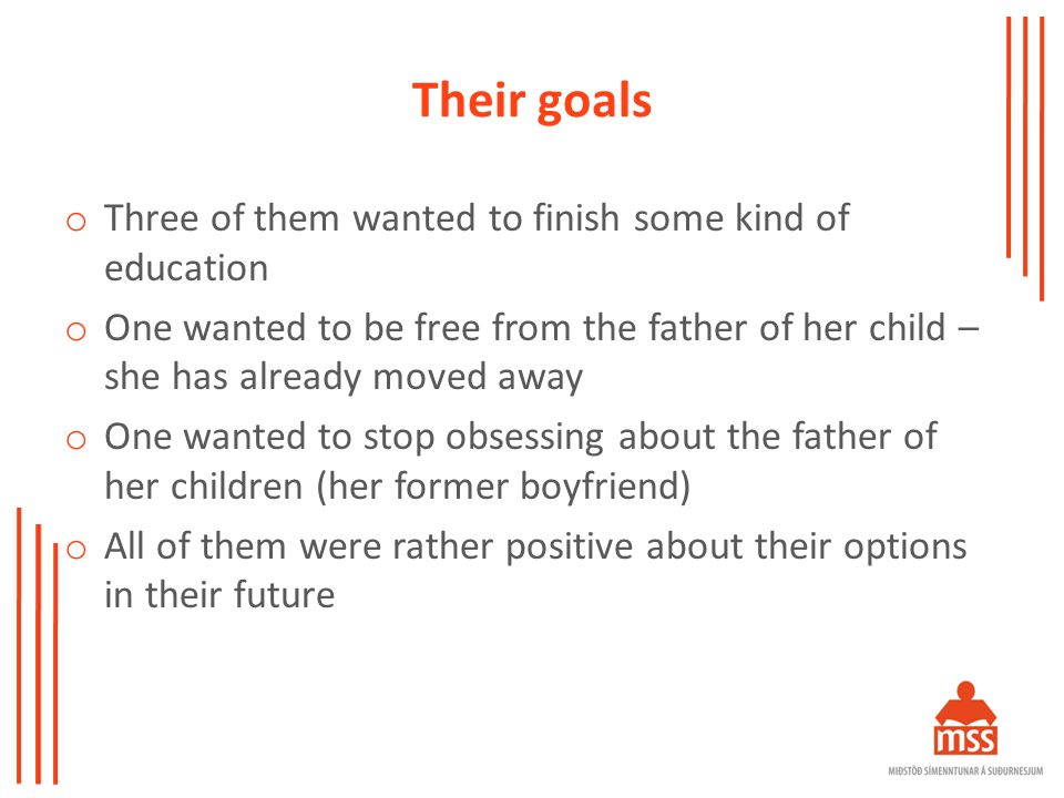 Their goals o Three of them wanted to finish some kind of education o One wanted to be free from the father of her child – she has already moved away o One wanted to stop obsessing about the father of her children (her former boyfriend) o All of them were rather positive about their options in their future