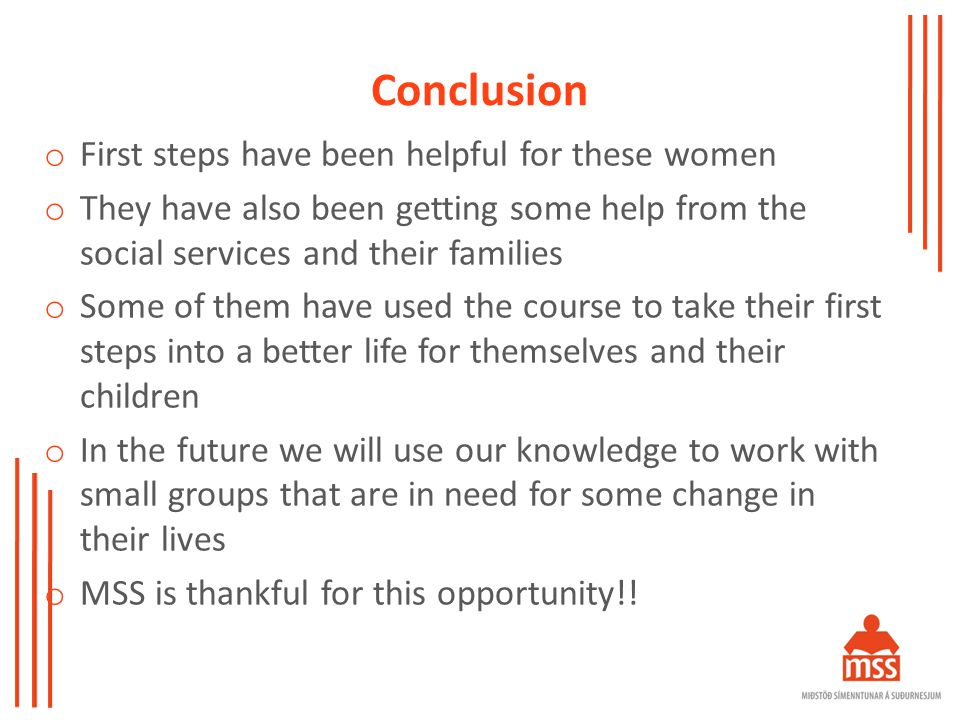 Conclusion o First steps have been helpful for these women o They have also been getting some help from the social services and their families o Some of them have used the course to take their first steps into a better life for themselves and their children o In the future we will use our knowledge to work with small groups that are in need for some change in their lives o MSS is thankful for this opportunity!!