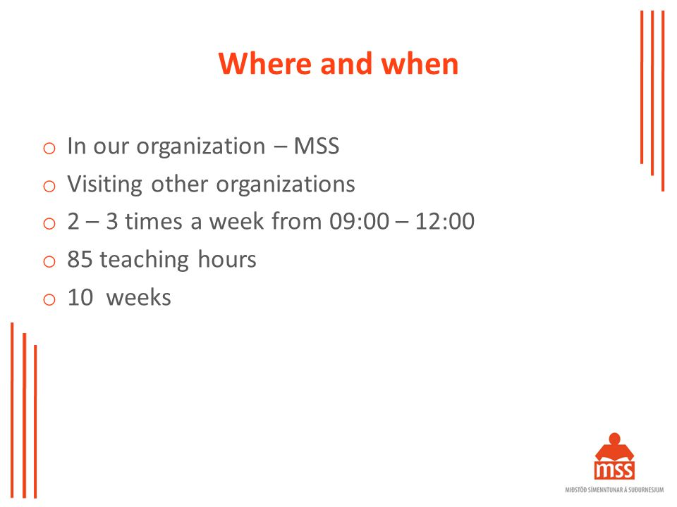 Where and when o In our organization – MSS o Visiting other organizations o 2 – 3 times a week from 09:00 – 12:00 o 85 teaching hours o 10 weeks