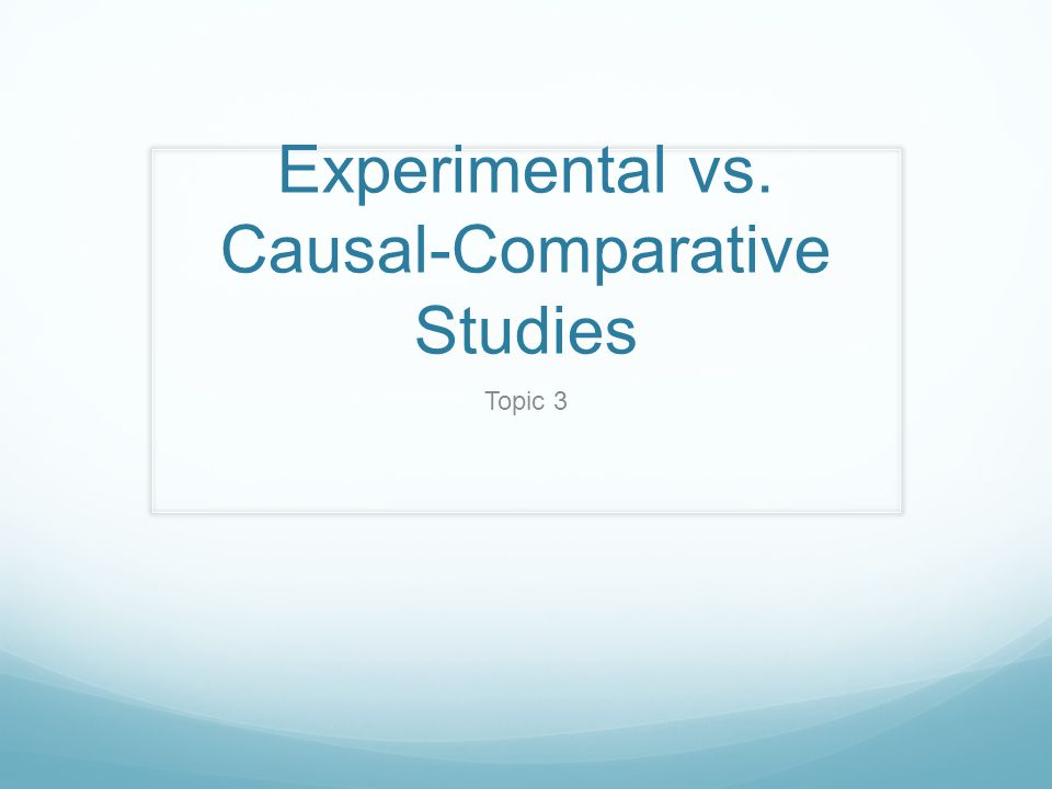 Experimental vs. Causal-Comparative Studies Topic 3