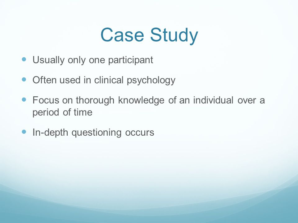 Case Study Usually only one participant Often used in clinical psychology Focus on thorough knowledge of an individual over a period of time In-depth questioning occurs