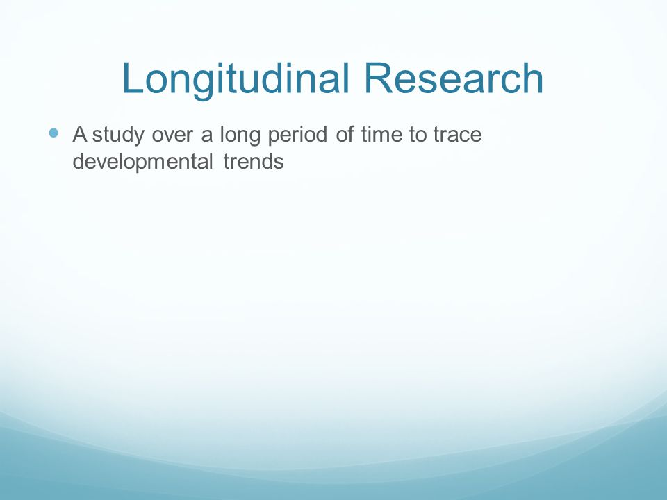 Longitudinal Research A study over a long period of time to trace developmental trends